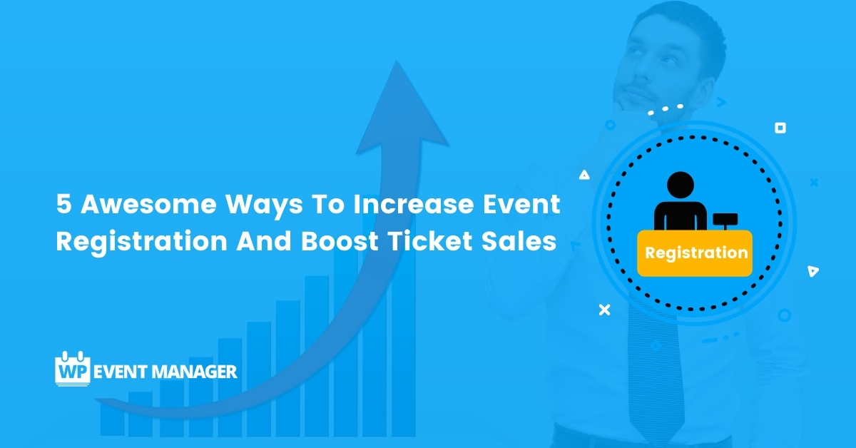 5 Awesome Ways To Increase Event Registration And Boost Ticket Sales
