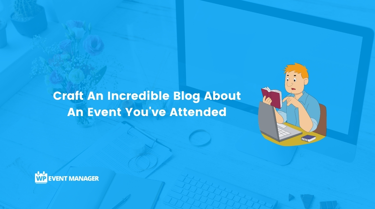 Craft An Incredible Blog About An Event You've Attended