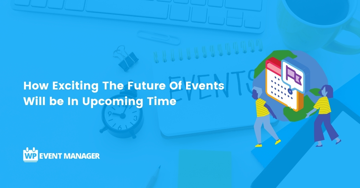How Exciting The Future Of Events Will be In Upcoming Time